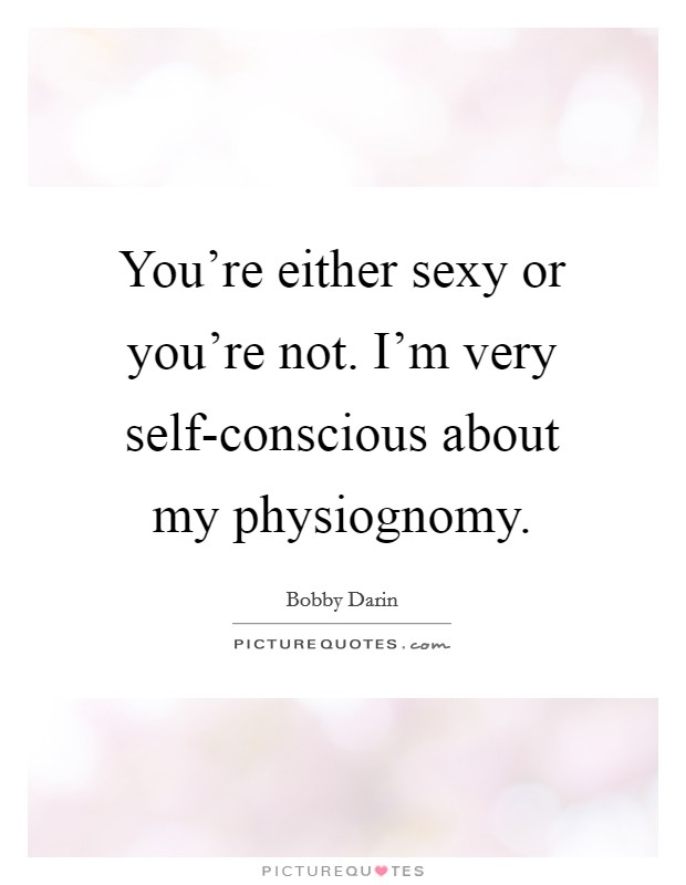 You're either sexy or you're not. I'm very self-conscious about my physiognomy Picture Quote #1