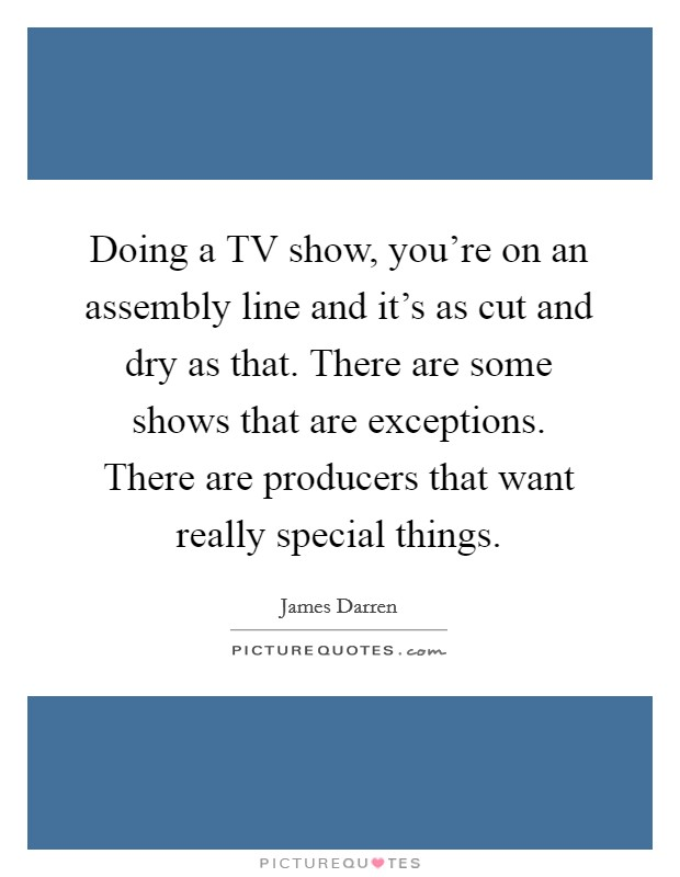 Doing a TV show, you're on an assembly line and it's as cut and dry as that. There are some shows that are exceptions. There are producers that want really special things Picture Quote #1