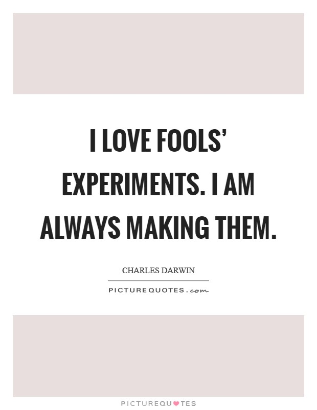 I love fools' experiments. I am always making them Picture Quote #1