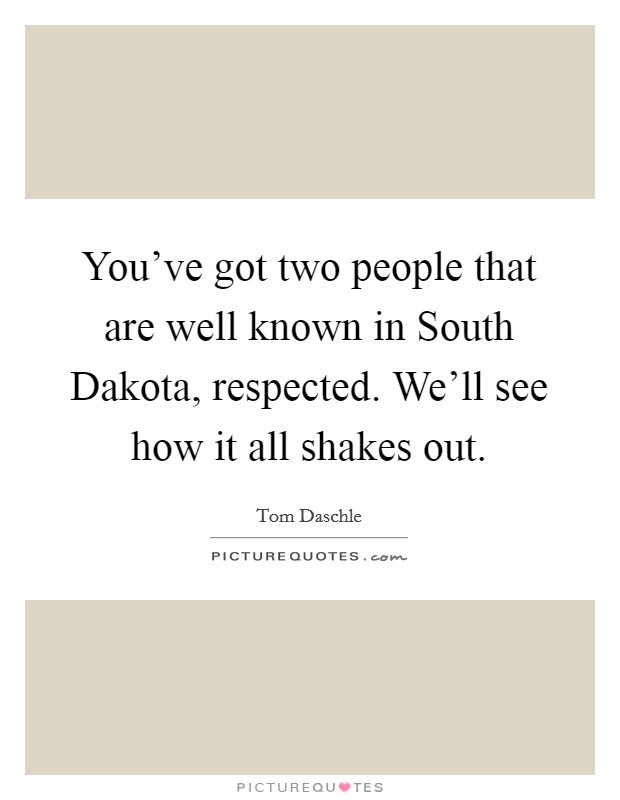 You've got two people that are well known in South Dakota, respected. We'll see how it all shakes out Picture Quote #1