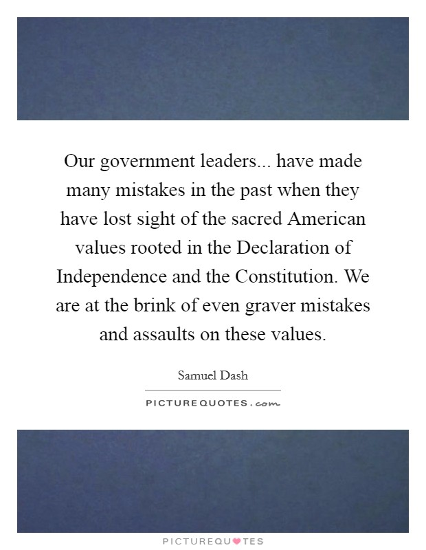 Our government leaders... have made many mistakes in the past when they have lost sight of the sacred American values rooted in the Declaration of Independence and the Constitution. We are at the brink of even graver mistakes and assaults on these values Picture Quote #1
