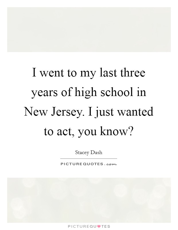 I went to my last three years of high school in New Jersey. I just wanted to act, you know? Picture Quote #1