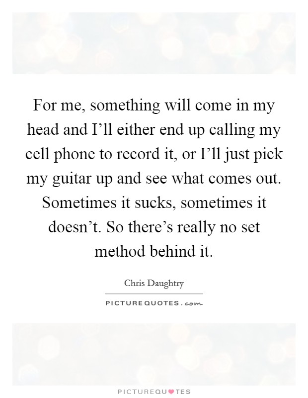 For me, something will come in my head and I'll either end up calling my cell phone to record it, or I'll just pick my guitar up and see what comes out. Sometimes it sucks, sometimes it doesn't. So there's really no set method behind it Picture Quote #1