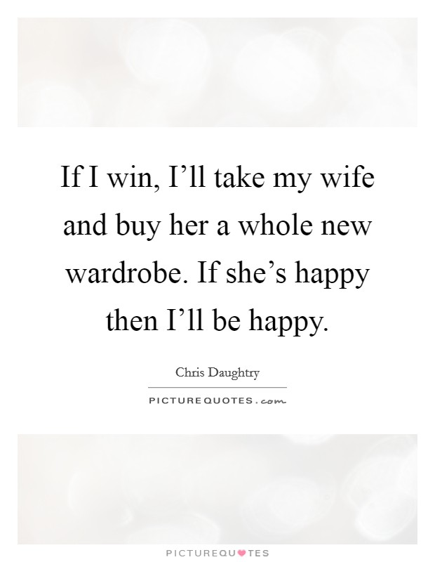 If I win, I'll take my wife and buy her a whole new wardrobe. If she's happy then I'll be happy Picture Quote #1