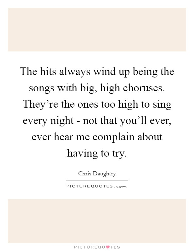 The hits always wind up being the songs with big, high choruses. They're the ones too high to sing every night - not that you'll ever, ever hear me complain about having to try Picture Quote #1