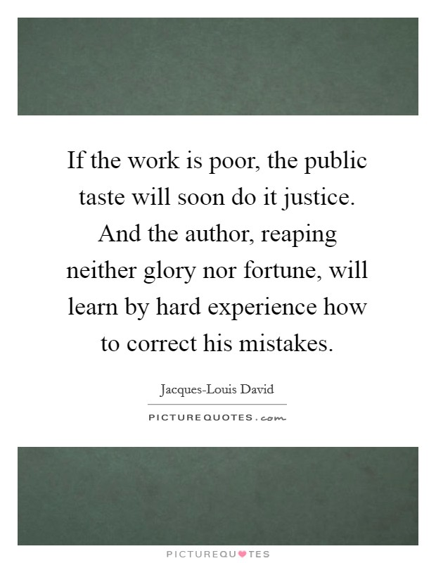 If the work is poor, the public taste will soon do it justice. And the author, reaping neither glory nor fortune, will learn by hard experience how to correct his mistakes Picture Quote #1
