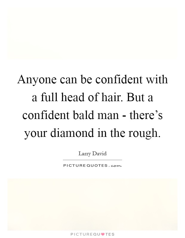 Anyone can be confident with a full head of hair. But a confident bald man - there's your diamond in the rough Picture Quote #1