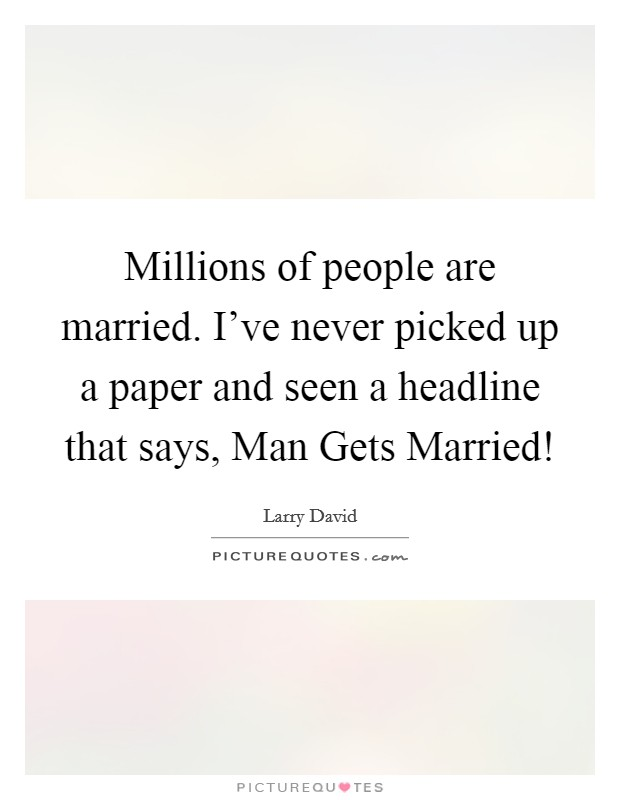 Millions of people are married. I've never picked up a paper and seen a headline that says, Man Gets Married! Picture Quote #1