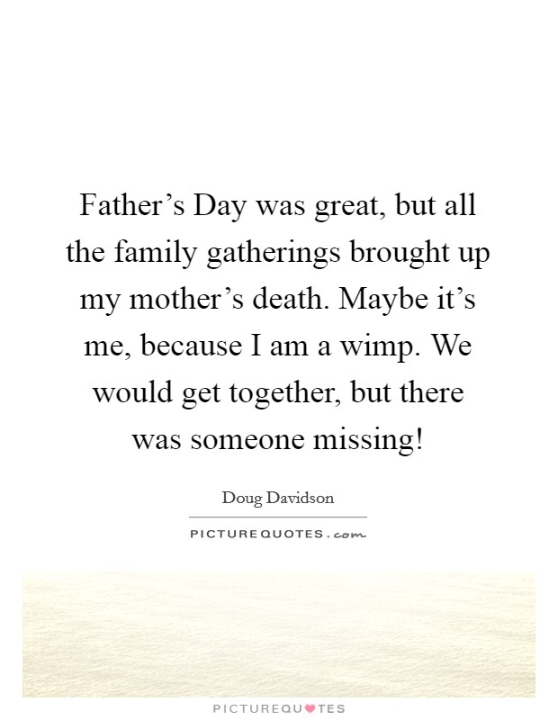 Father's Day was great, but all the family gatherings brought up my mother's death. Maybe it's me, because I am a wimp. We would get together, but there was someone missing! Picture Quote #1
