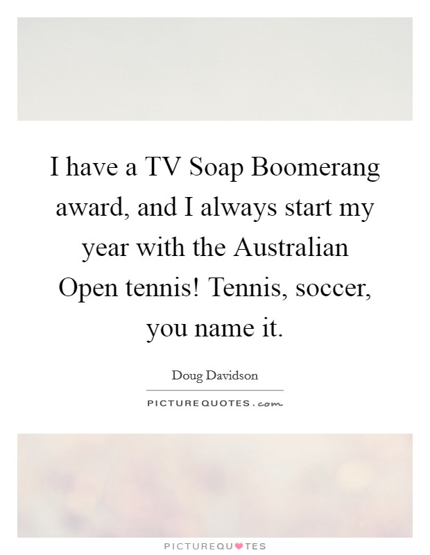 I have a TV Soap Boomerang award, and I always start my year with the Australian Open tennis! Tennis, soccer, you name it Picture Quote #1