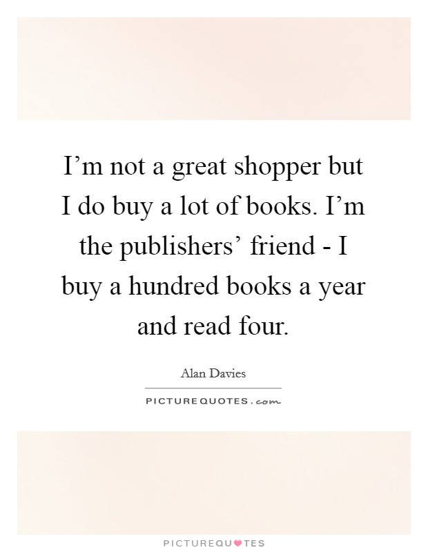 I'm not a great shopper but I do buy a lot of books. I'm the publishers' friend - I buy a hundred books a year and read four Picture Quote #1