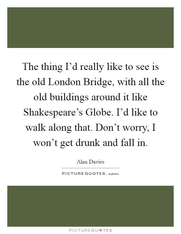 The thing I'd really like to see is the old London Bridge, with all the old buildings around it like Shakespeare's Globe. I'd like to walk along that. Don't worry, I won't get drunk and fall in Picture Quote #1