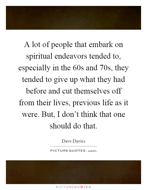 A lot of people that embark on spiritual endeavors tended to, especially in the  60s and  70s, they tended to give up what they had before and cut themselves off from their lives, previous life as it were. But, I don't think that one should do that Picture Quote #1