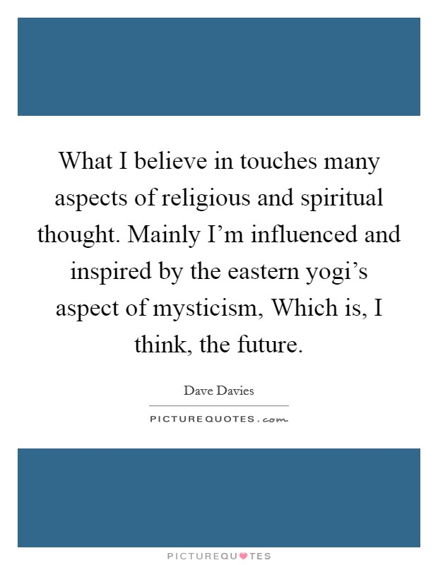 What I believe in touches many aspects of religious and spiritual thought. Mainly I'm influenced and inspired by the eastern yogi's aspect of mysticism, Which is, I think, the future Picture Quote #1