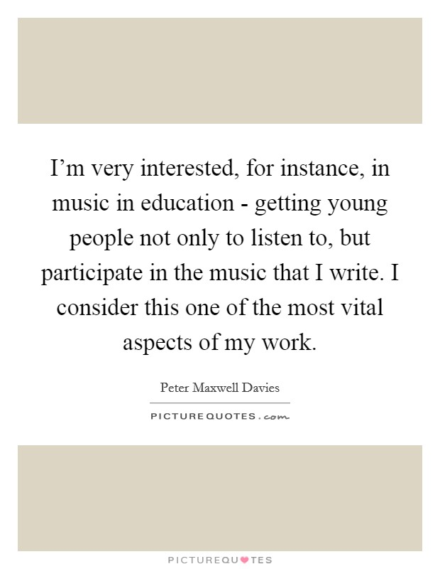 I'm very interested, for instance, in music in education - getting young people not only to listen to, but participate in the music that I write. I consider this one of the most vital aspects of my work Picture Quote #1