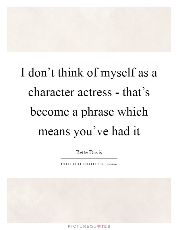 I don't think of myself as a character actress - that's become a phrase which means you've had it Picture Quote #1