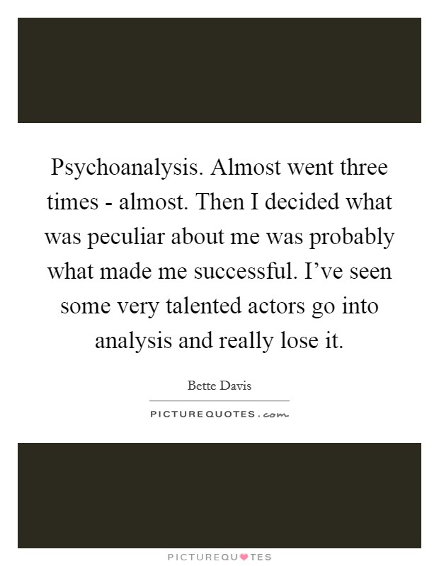 Psychoanalysis. Almost went three times - almost. Then I decided what was peculiar about me was probably what made me successful. I've seen some very talented actors go into analysis and really lose it Picture Quote #1