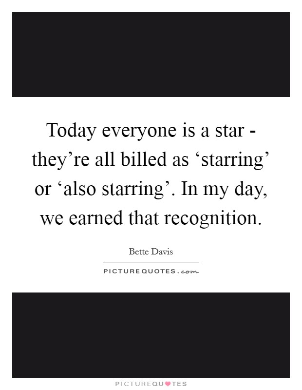 Today everyone is a star - they're all billed as 'starring' or 'also starring'. In my day, we earned that recognition Picture Quote #1