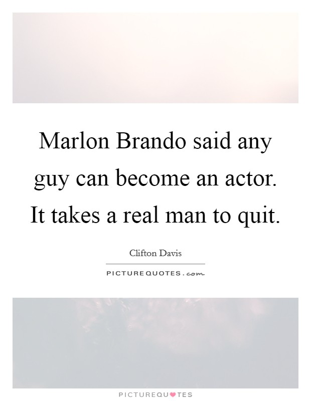 Marlon Brando said any guy can become an actor. It takes a real man to quit Picture Quote #1