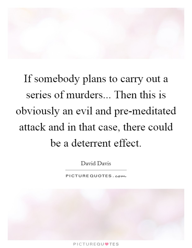 If somebody plans to carry out a series of murders... Then this is obviously an evil and pre-meditated attack and in that case, there could be a deterrent effect Picture Quote #1