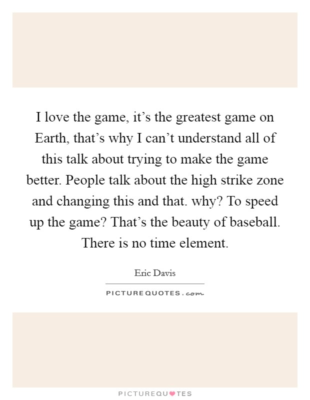 I love the game, it's the greatest game on Earth, that's why I can't understand all of this talk about trying to make the game better. People talk about the high strike zone and changing this and that. why? To speed up the game? That's the beauty of baseball. There is no time element Picture Quote #1