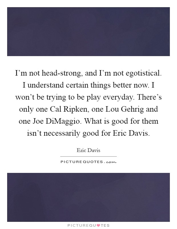 I'm not head-strong, and I'm not egotistical. I understand certain things better now. I won't be trying to be play everyday. There's only one Cal Ripken, one Lou Gehrig and one Joe DiMaggio. What is good for them isn't necessarily good for Eric Davis Picture Quote #1