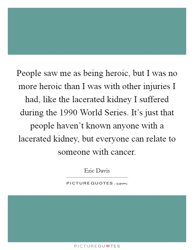 People saw me as being heroic, but I was no more heroic than I was with other injuries I had, like the lacerated kidney I suffered during the 1990 World Series. It's just that people haven't known anyone with a lacerated kidney, but everyone can relate to someone with cancer Picture Quote #1