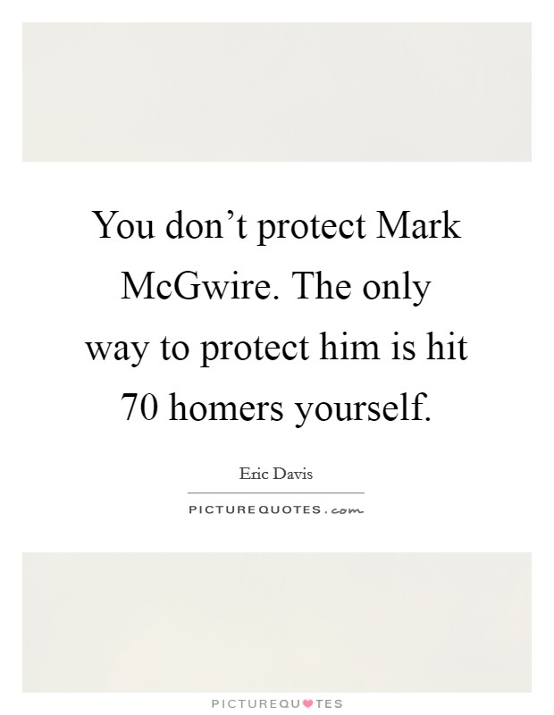 You don't protect Mark McGwire. The only way to protect him is hit 70 homers yourself Picture Quote #1