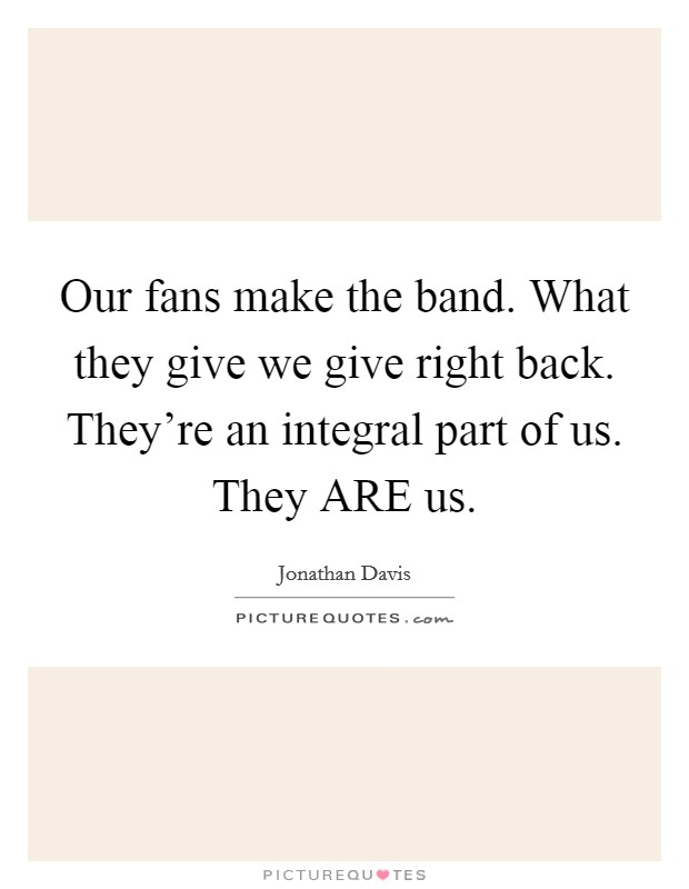 Our fans make the band. What they give we give right back. They're an integral part of us. They ARE us Picture Quote #1