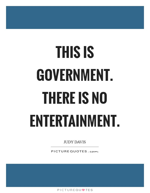 This is government. There is no entertainment Picture Quote #1