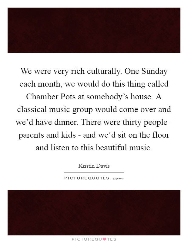We were very rich culturally. One Sunday each month, we would do this thing called Chamber Pots at somebody's house. A classical music group would come over and we'd have dinner. There were thirty people - parents and kids - and we'd sit on the floor and listen to this beautiful music Picture Quote #1