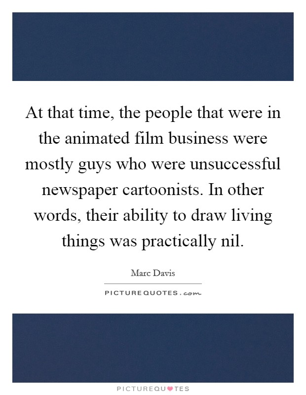At that time, the people that were in the animated film business were mostly guys who were unsuccessful newspaper cartoonists. In other words, their ability to draw living things was practically nil Picture Quote #1