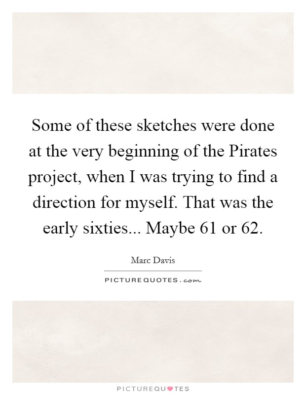 Some of these sketches were done at the very beginning of the Pirates project, when I was trying to find a direction for myself. That was the early sixties... Maybe 61 or 62 Picture Quote #1