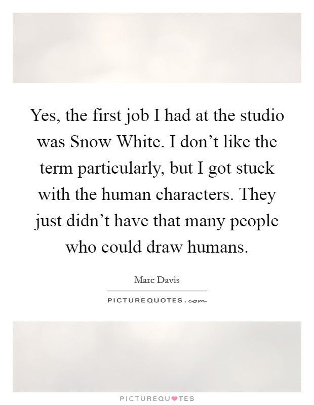 Yes, the first job I had at the studio was Snow White. I don't like the term particularly, but I got stuck with the human characters. They just didn't have that many people who could draw humans Picture Quote #1