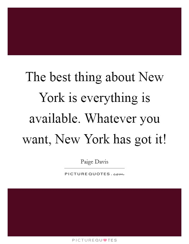 The best thing about New York is everything is available. Whatever you want, New York has got it! Picture Quote #1