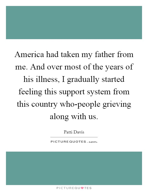 America had taken my father from me. And over most of the years of his illness, I gradually started feeling this support system from this country who-people grieving along with us Picture Quote #1