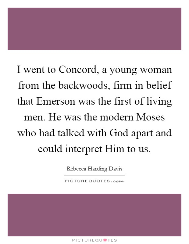 I went to Concord, a young woman from the backwoods, firm in belief that Emerson was the first of living men. He was the modern Moses who had talked with God apart and could interpret Him to us Picture Quote #1