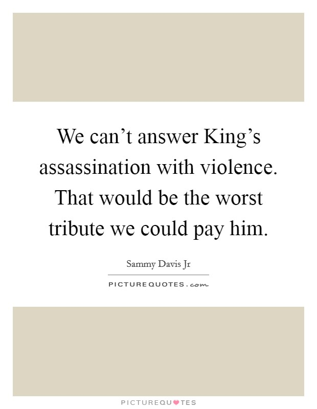 We can't answer King's assassination with violence. That would be the worst tribute we could pay him Picture Quote #1