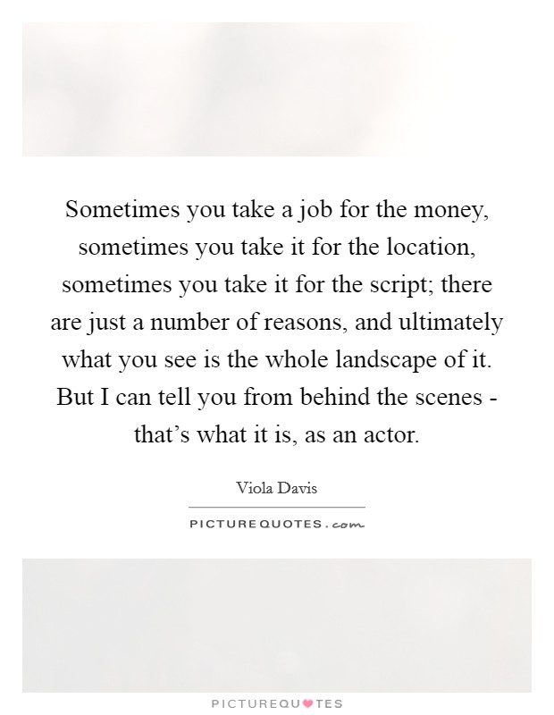 Sometimes you take a job for the money, sometimes you take it for the location, sometimes you take it for the script; there are just a number of reasons, and ultimately what you see is the whole landscape of it. But I can tell you from behind the scenes - that's what it is, as an actor Picture Quote #1