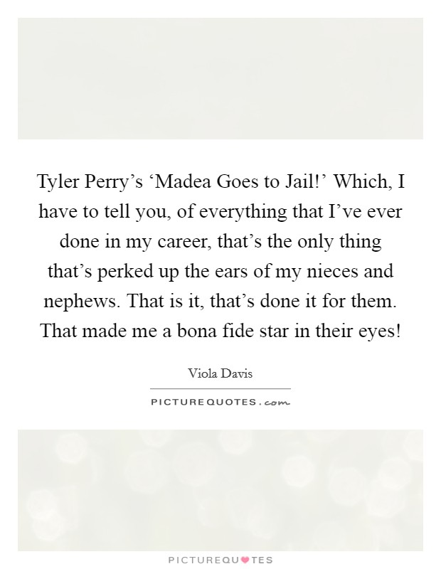 Tyler Perry's 'Madea Goes to Jail!' Which, I have to tell you, of everything that I've ever done in my career, that's the only thing that's perked up the ears of my nieces and nephews. That is it, that's done it for them. That made me a bona fide star in their eyes! Picture Quote #1