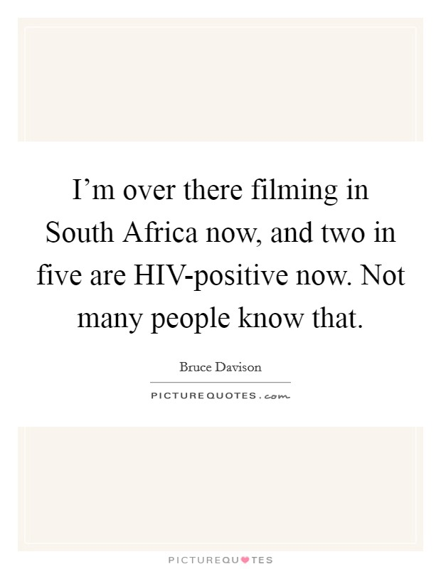 I'm over there filming in South Africa now, and two in five are HIV-positive now. Not many people know that Picture Quote #1