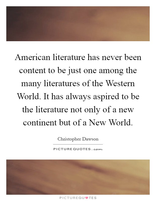 American literature has never been content to be just one among the many literatures of the Western World. It has always aspired to be the literature not only of a new continent but of a New World Picture Quote #1