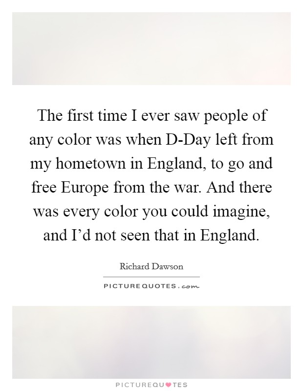The first time I ever saw people of any color was when D-Day left from my hometown in England, to go and free Europe from the war. And there was every color you could imagine, and I'd not seen that in England Picture Quote #1