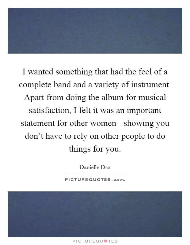 I wanted something that had the feel of a complete band and a variety of instrument. Apart from doing the album for musical satisfaction, I felt it was an important statement for other women - showing you don't have to rely on other people to do things for you Picture Quote #1