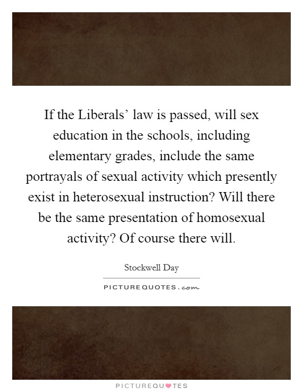 If the Liberals' law is passed, will sex education in the schools, including elementary grades, include the same portrayals of sexual activity which presently exist in heterosexual instruction? Will there be the same presentation of homosexual activity? Of course there will Picture Quote #1