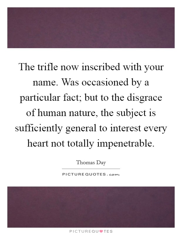 The trifle now inscribed with your name. Was occasioned by a particular fact; but to the disgrace of human nature, the subject is sufficiently general to interest every heart not totally impenetrable Picture Quote #1