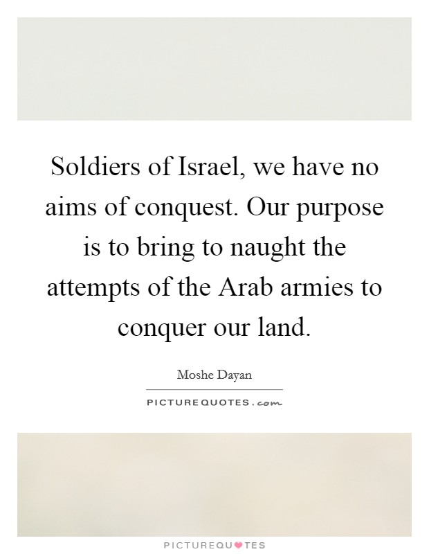 Soldiers of Israel, we have no aims of conquest. Our purpose is to bring to naught the attempts of the Arab armies to conquer our land Picture Quote #1