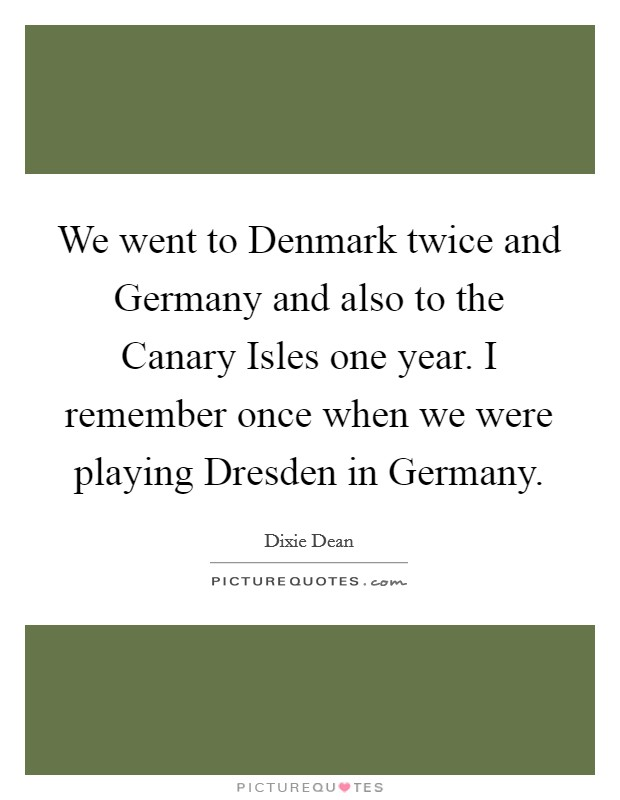 We went to Denmark twice and Germany and also to the Canary Isles one year. I remember once when we were playing Dresden in Germany Picture Quote #1