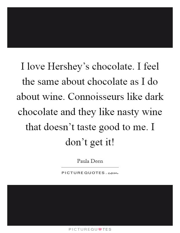 I love Hershey's chocolate. I feel the same about chocolate as I do about wine. Connoisseurs like dark chocolate and they like nasty wine that doesn't taste good to me. I don't get it! Picture Quote #1
