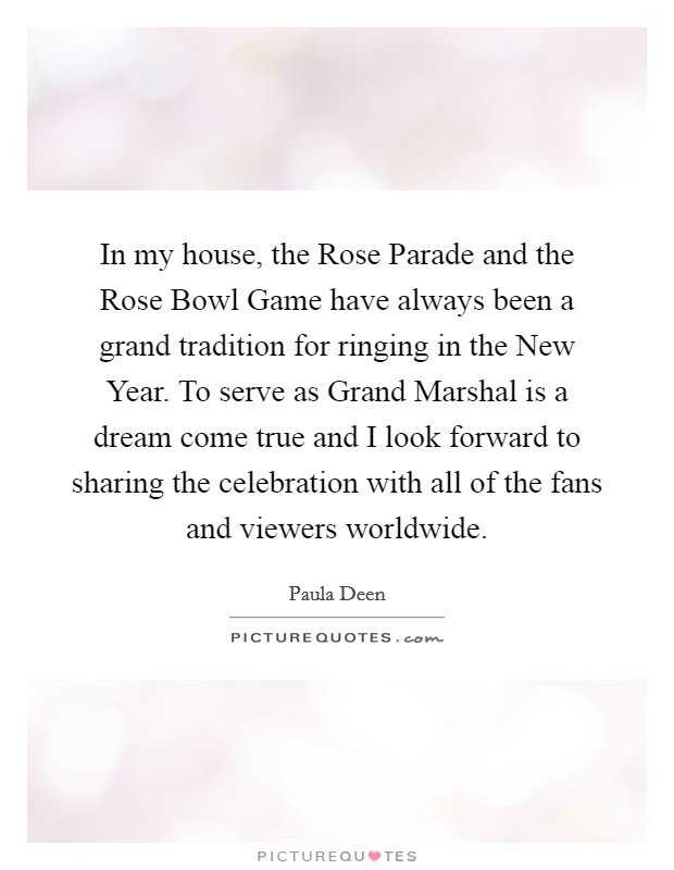 In my house, the Rose Parade and the Rose Bowl Game have always been a grand tradition for ringing in the New Year. To serve as Grand Marshal is a dream come true and I look forward to sharing the celebration with all of the fans and viewers worldwide Picture Quote #1
